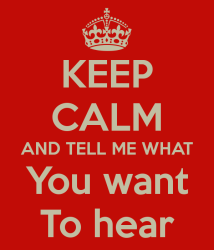 keep-calm-and-tell-me-what-you-want-to-hear-3